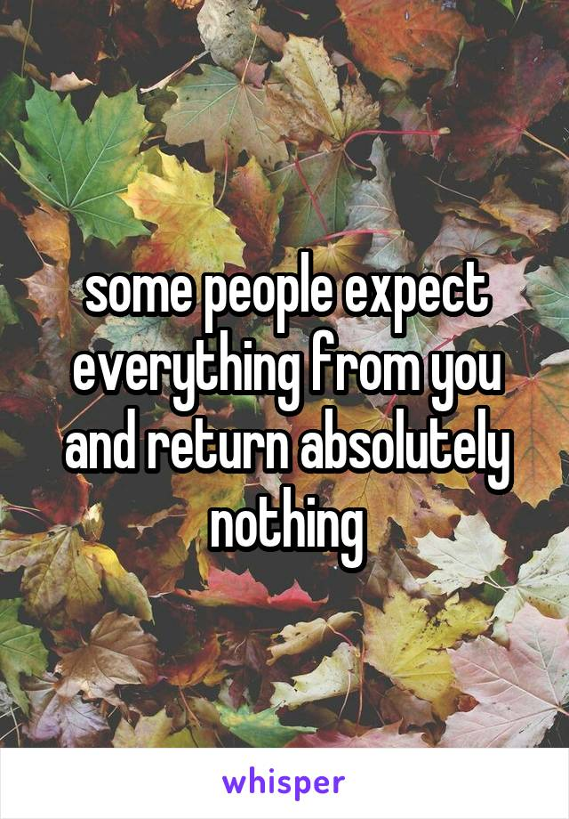 some people expect everything from you and return absolutely nothing
