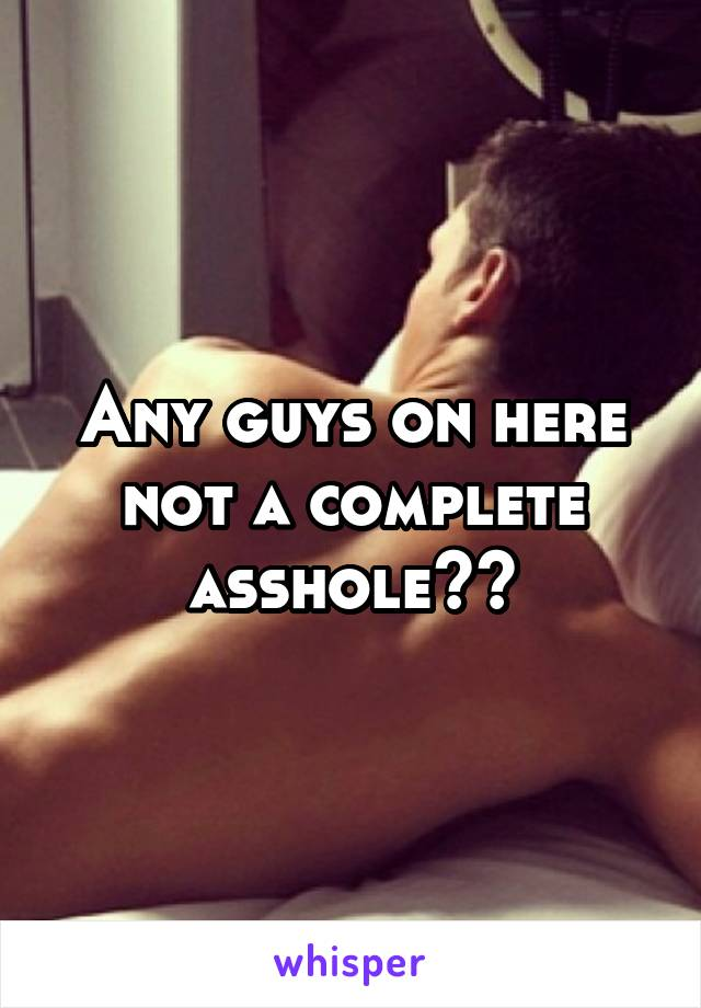 Any guys on here not a complete asshole??