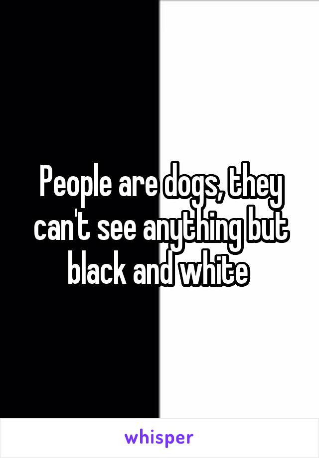 People are dogs, they can't see anything but black and white