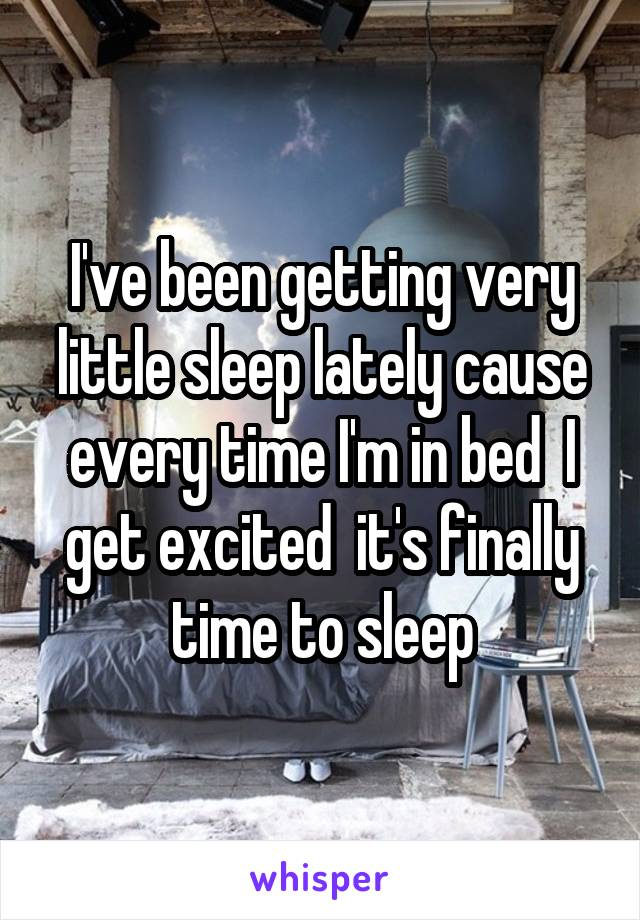 I've been getting very little sleep lately cause every time I'm in bed  I get excited  it's finally time to sleep