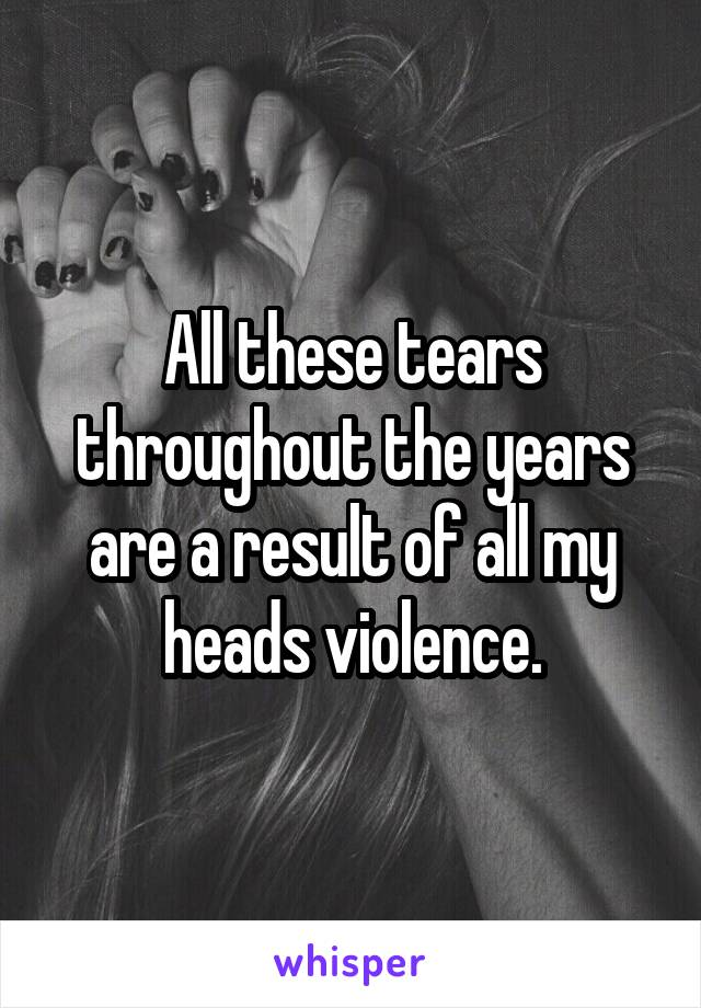 All these tears throughout the years are a result of all my heads violence.