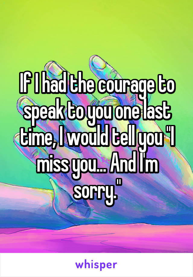 """If I had the courage to speak to you one last time, I would tell you """"I miss you... And I'm sorry."""""""