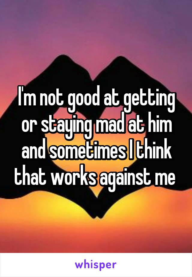 I'm not good at getting or staying mad at him and sometimes I think that works against me