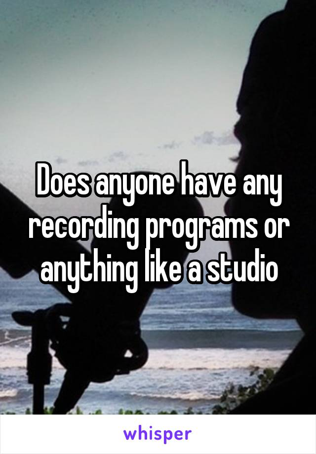 Does anyone have any recording programs or anything like a studio