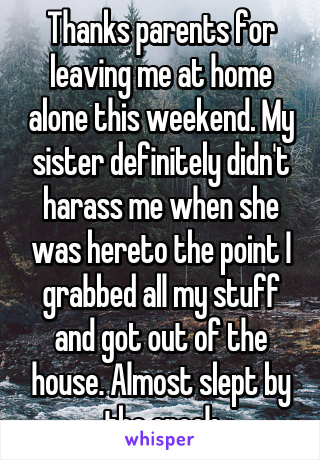 Thanks parents for leaving me at home alone this weekend. My sister definitely didn't harass me when she was hereto the point I grabbed all my stuff and got out of the house. Almost slept by the creek