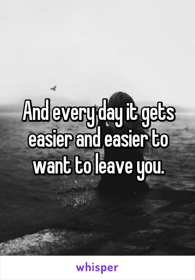 And every day it gets easier and easier to want to leave you.