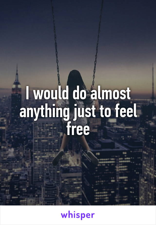 I would do almost anything just to feel free