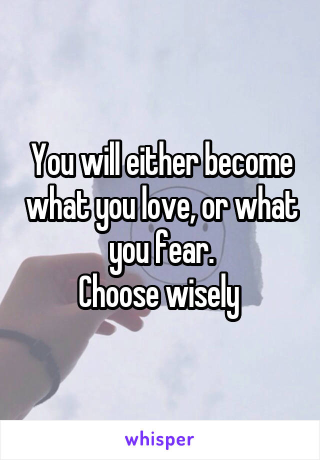 You will either become what you love, or what you fear. Choose wisely