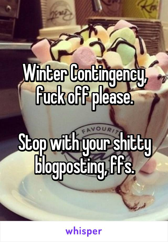 Winter Contingency, fuck off please.  Stop with your shitty blogposting, ffs.