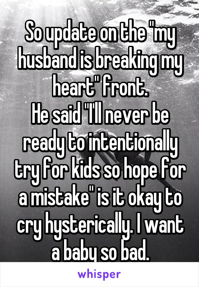"""So update on the """"my husband is breaking my heart"""" front. He said """"I'll never be ready to intentionally try for kids so hope for a mistake"""" is it okay to cry hysterically. I want a baby so bad."""