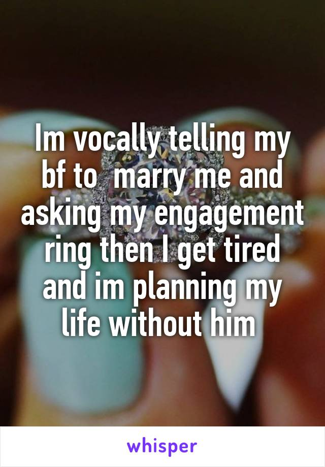 Im vocally telling my bf to  marry me and asking my engagement ring then I get tired and im planning my life without him