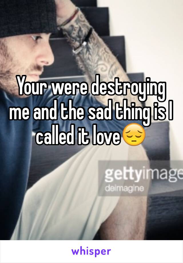 Your were destroying me and the sad thing is I called it love😔