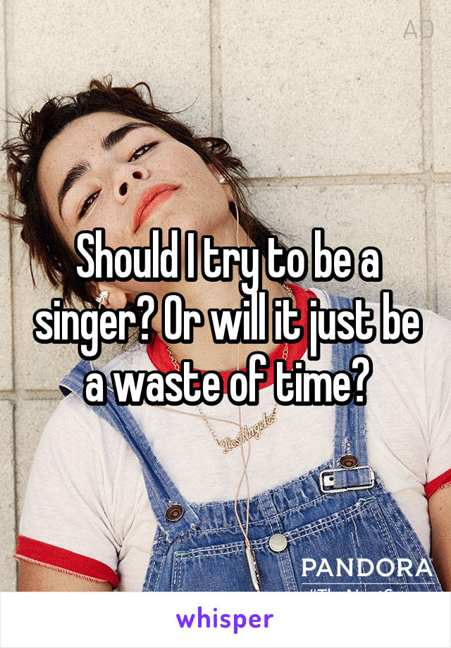 Should I try to be a singer? Or will it just be a waste of time?