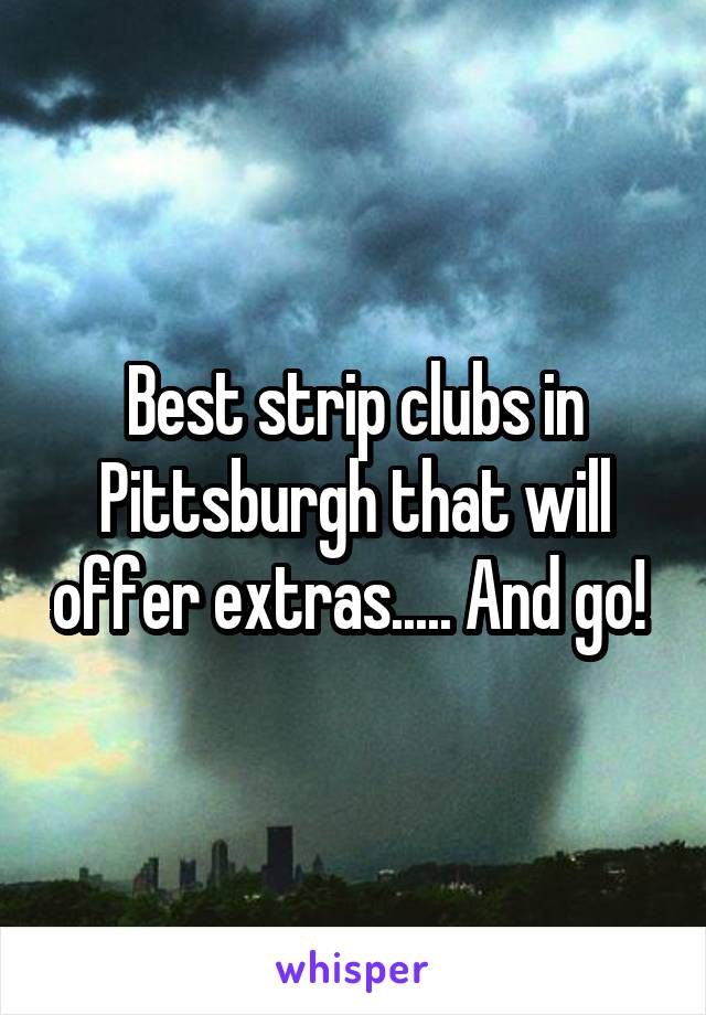 Best strip clubs in Pittsburgh that will offer extras..... And go!