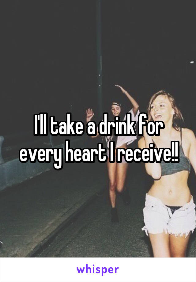 I'll take a drink for every heart I receive!!