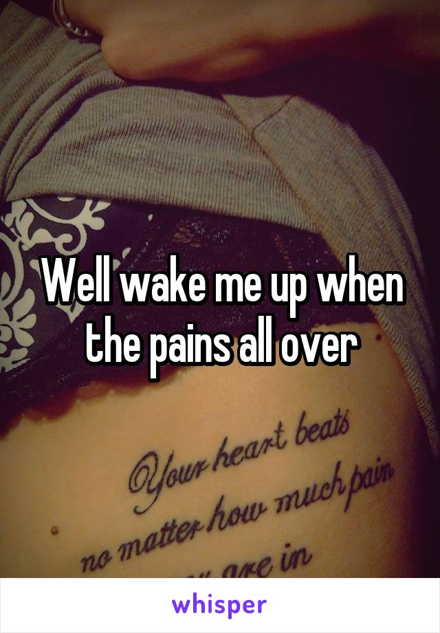 Well wake me up when the pains all over