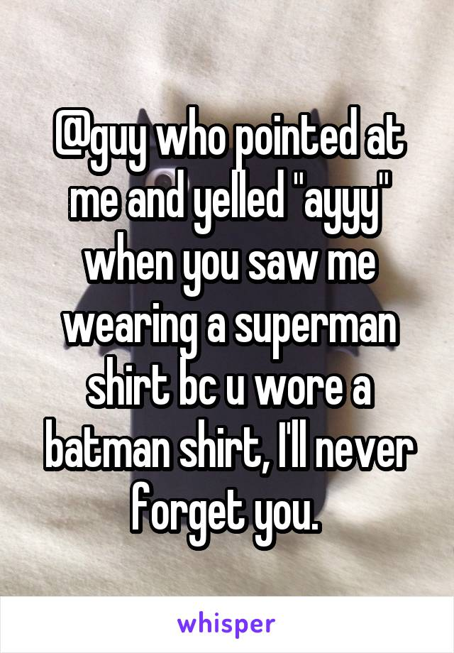"@guy who pointed at me and yelled ""ayyy"" when you saw me wearing a superman shirt bc u wore a batman shirt, I'll never forget you."