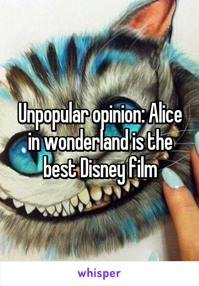 Unpopular opinion: Alice in wonderland is the best Disney film