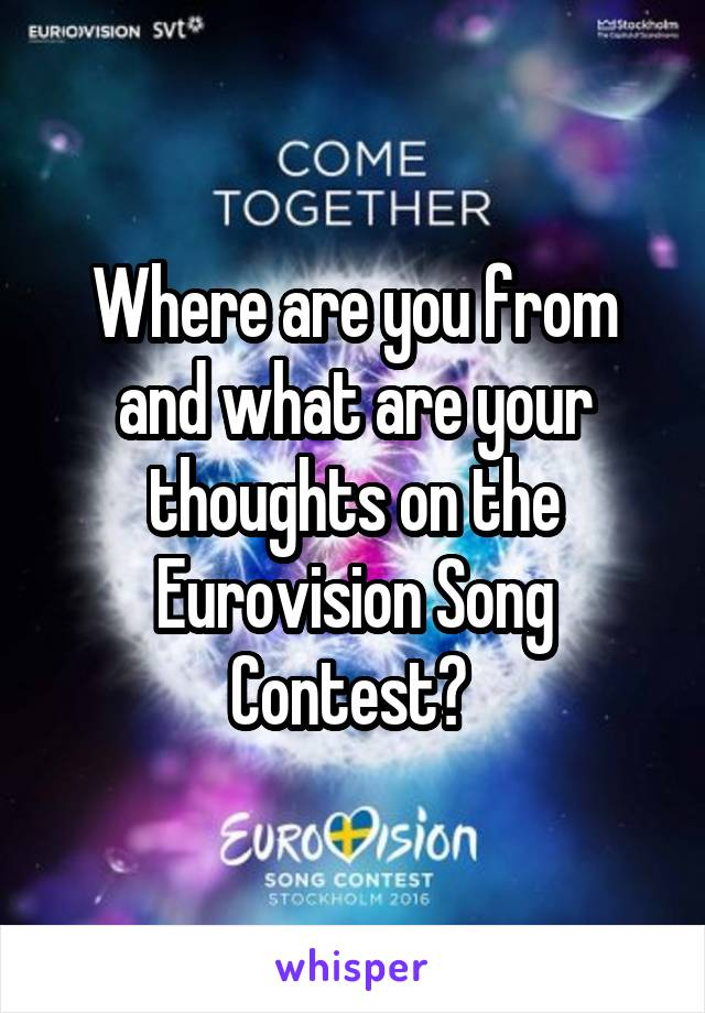 Where are you from and what are your thoughts on the Eurovision Song Contest?