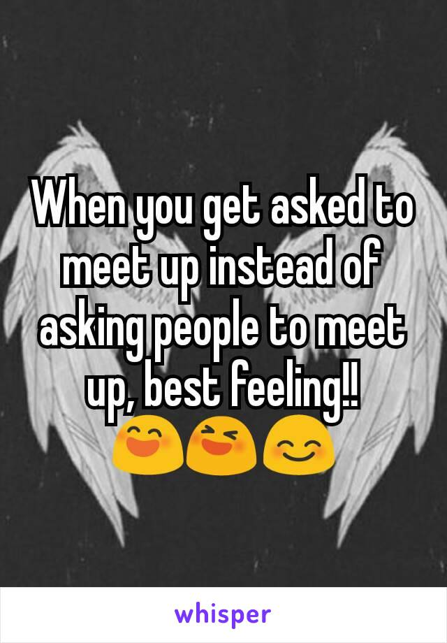 When you get asked to meet up instead of asking people to meet up, best feeling!! 😄😆😊