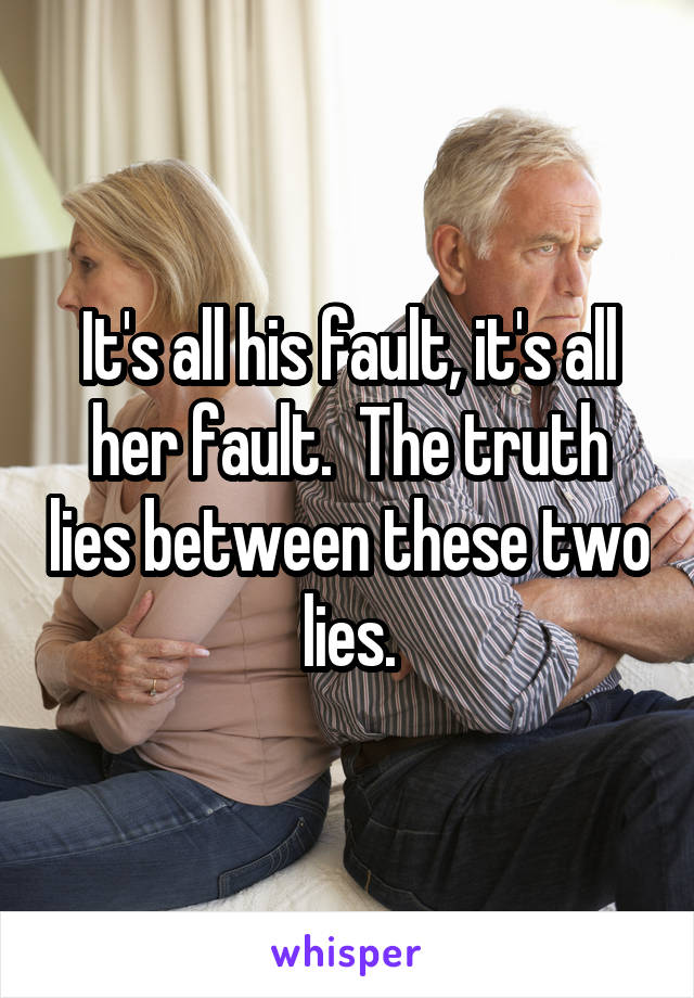 It's all his fault, it's all her fault.  The truth lies between these two lies.