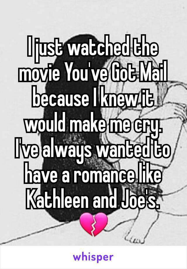 I just watched the movie You've Got Mail because I knew it would make me cry. I've always wanted to have a romance like Kathleen and Joe's. 💔