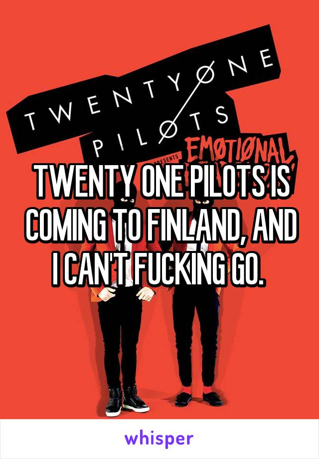 TWENTY ONE PILOTS IS COMING TO FINLAND, AND I CAN'T FUCKING GO.