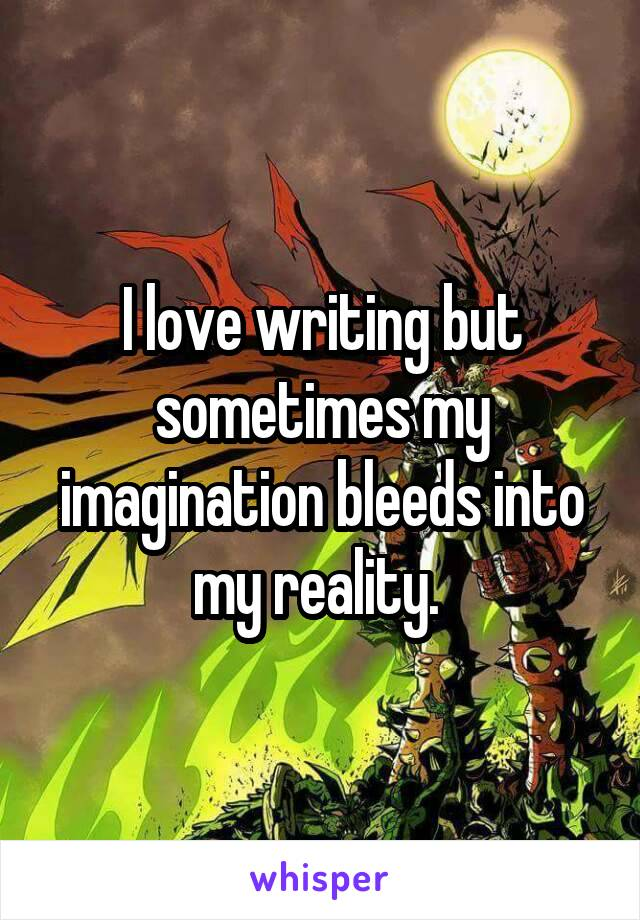 I love writing but sometimes my imagination bleeds into my reality.