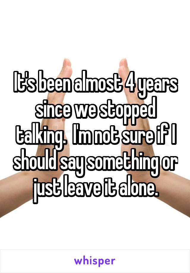 It's been almost 4 years since we stopped talking.  I'm not sure if I should say something or just leave it alone.