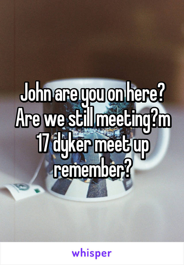 John are you on here? Are we still meeting?m 17 dyker meet up remember?