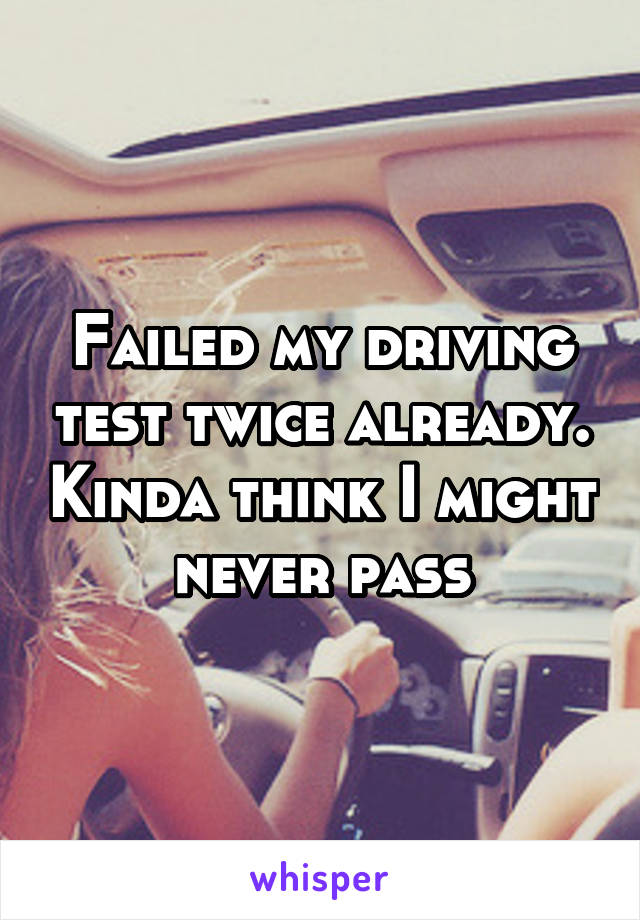 Failed my driving test twice already. Kinda think I might never pass