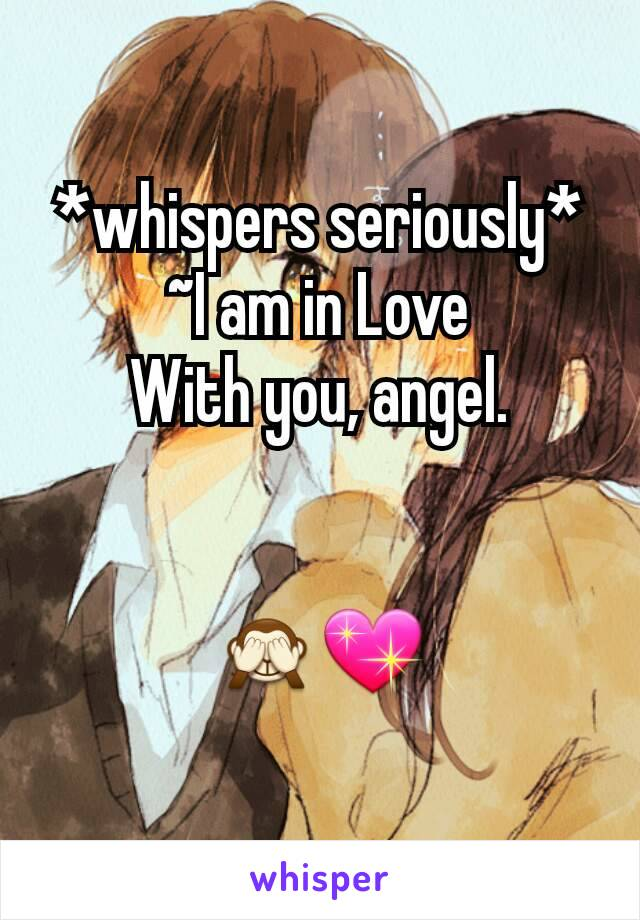 *whispers seriously* ~I am in Love With you, angel.   🙈💖