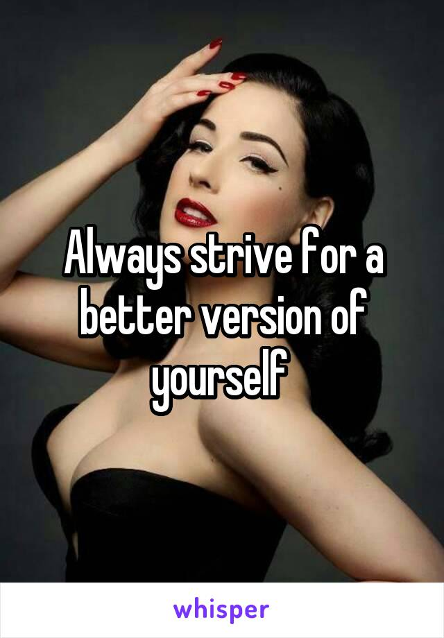 Always strive for a better version of yourself
