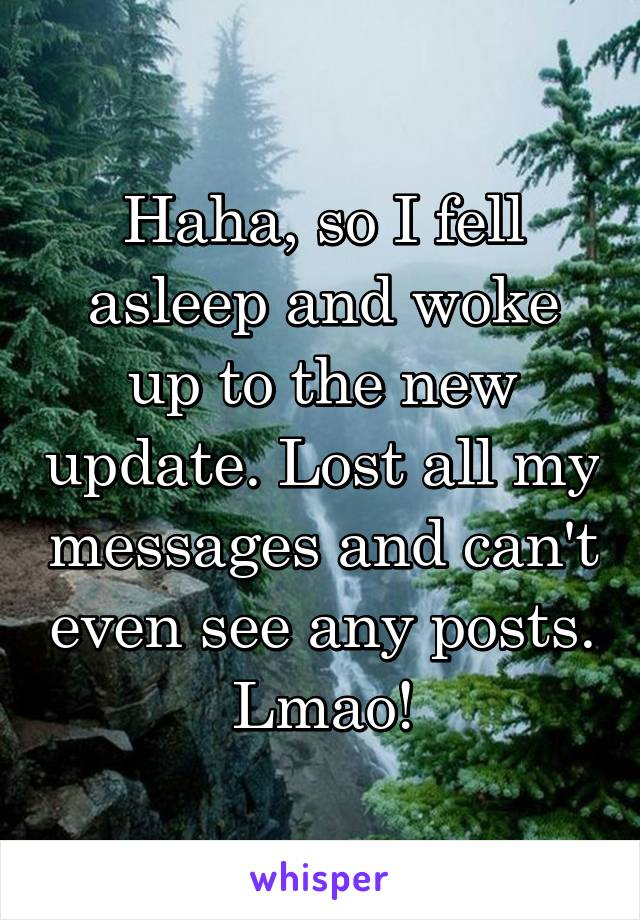 Haha, so I fell asleep and woke up to the new update. Lost all my messages and can't even see any posts. Lmao!