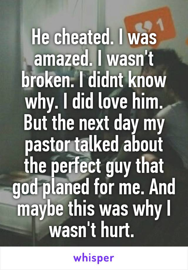 He cheated. I was amazed. I wasn't broken. I didnt know why. I did love him. But the next day my pastor talked about the perfect guy that god planed for me. And maybe this was why I wasn't hurt.