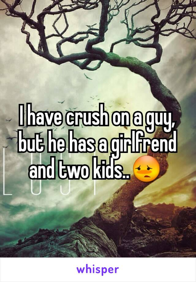 I have crush on a guy, but he has a girlfrend and two kids..😳