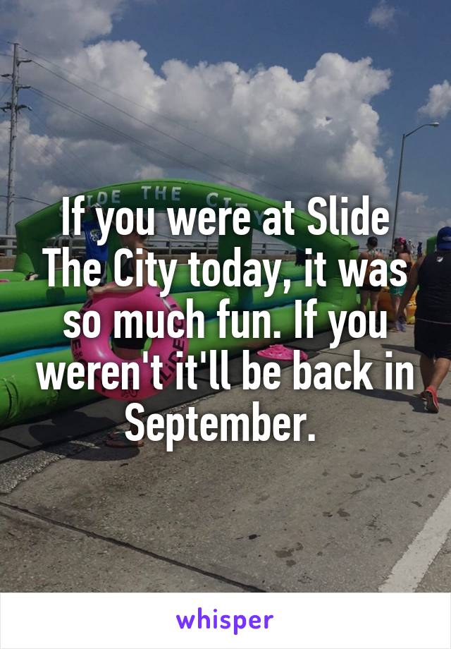 If you were at Slide The City today, it was so much fun. If you weren't it'll be back in September.