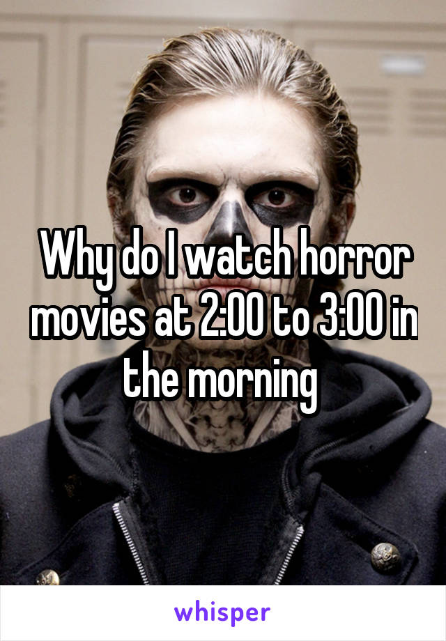 Why do I watch horror movies at 2:00 to 3:00 in the morning