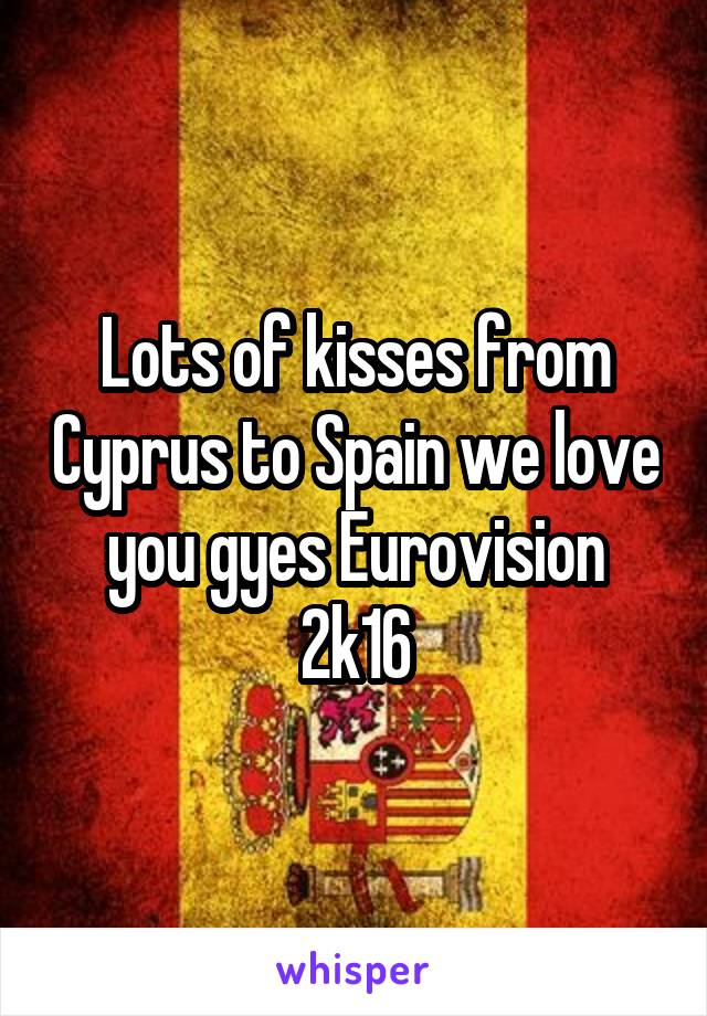 Lots of kisses from Cyprus to Spain we love you gyes Eurovision 2k16