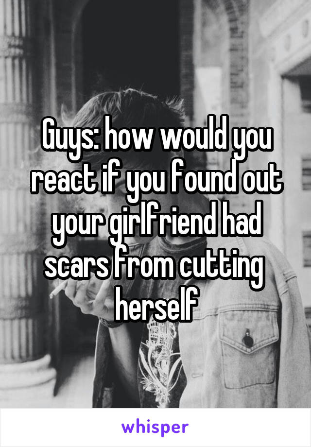 Guys: how would you react if you found out your girlfriend had scars from cutting  herself