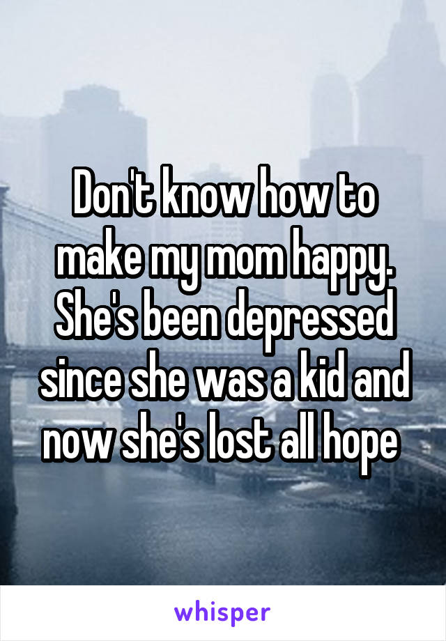 Don't know how to make my mom happy. She's been depressed since she was a kid and now she's lost all hope
