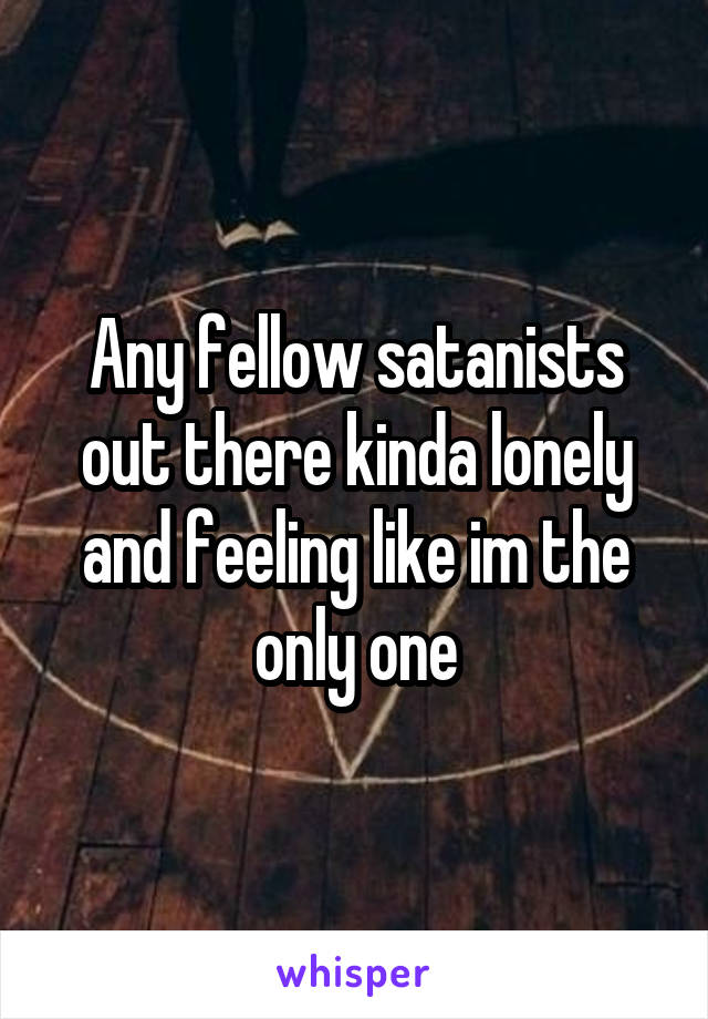 Any fellow satanists out there kinda lonely and feeling like im the only one