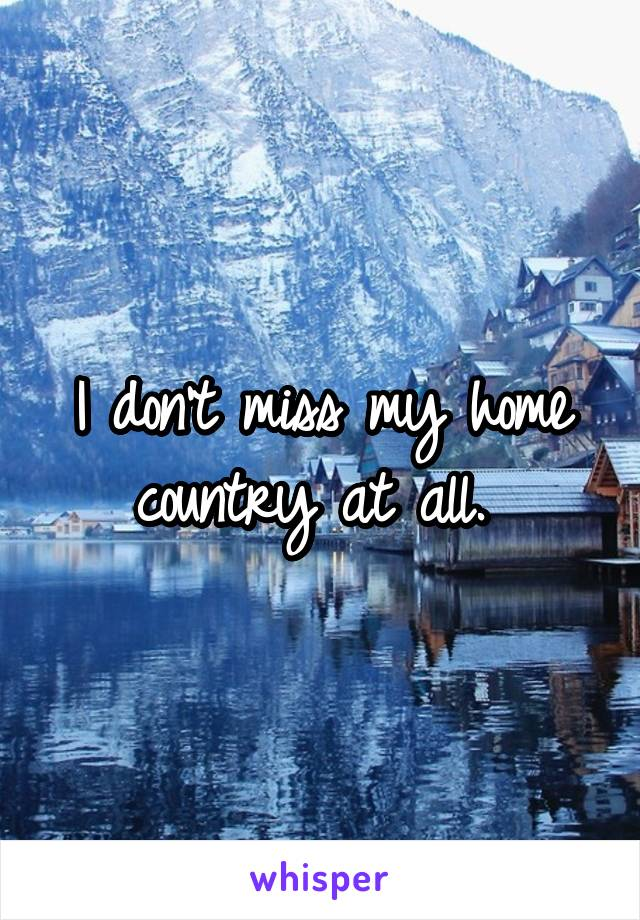 I don't miss my home country at all.
