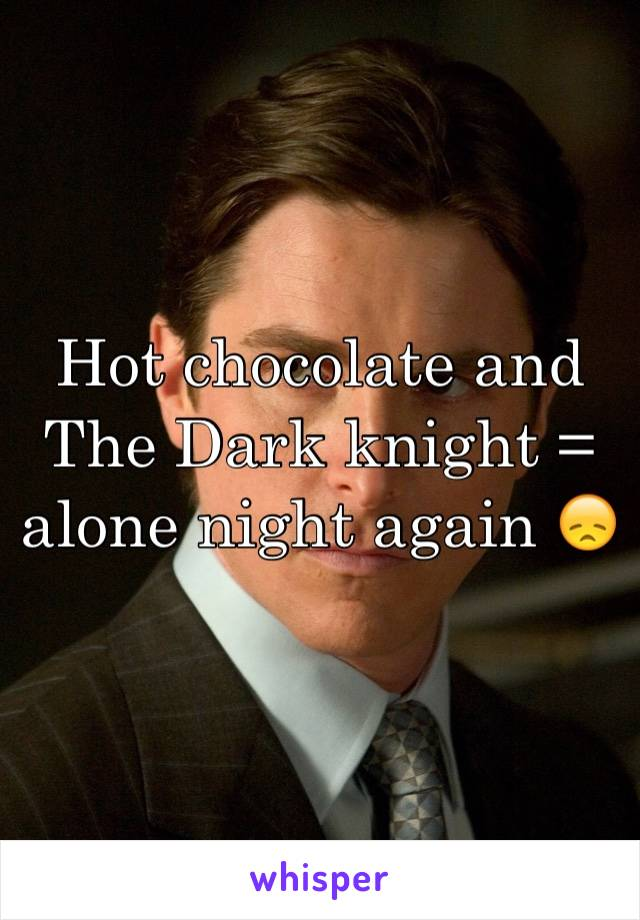 Hot chocolate and The Dark knight = alone night again 😞