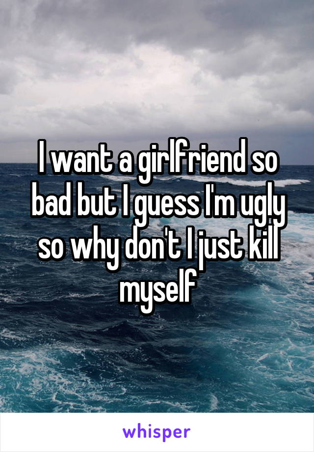 I want a girlfriend so bad but I guess I'm ugly so why don't I just kill myself