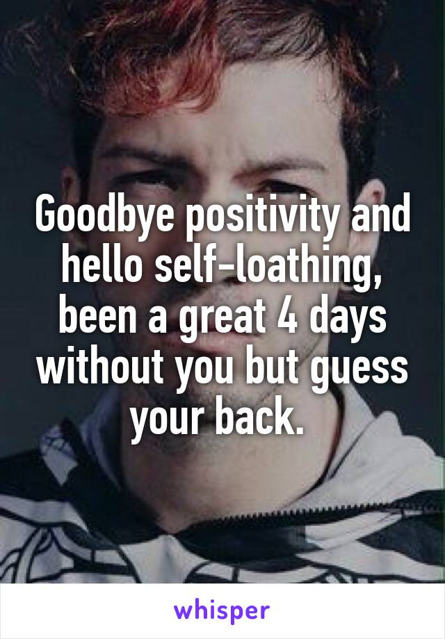 Goodbye positivity and hello self-loathing, been a great 4 days without you but guess your back.