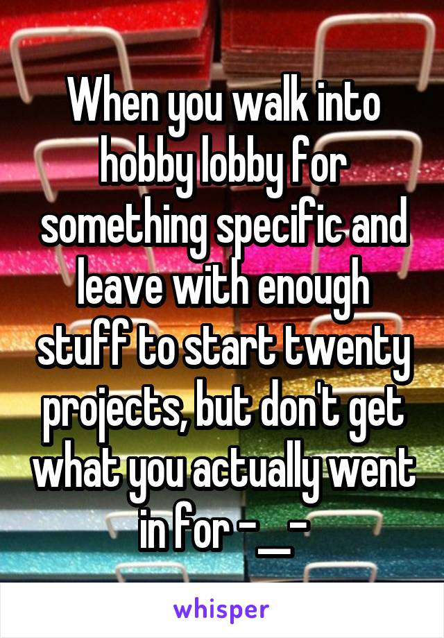 When you walk into hobby lobby for something specific and leave with enough stuff to start twenty projects, but don't get what you actually went in for -__-