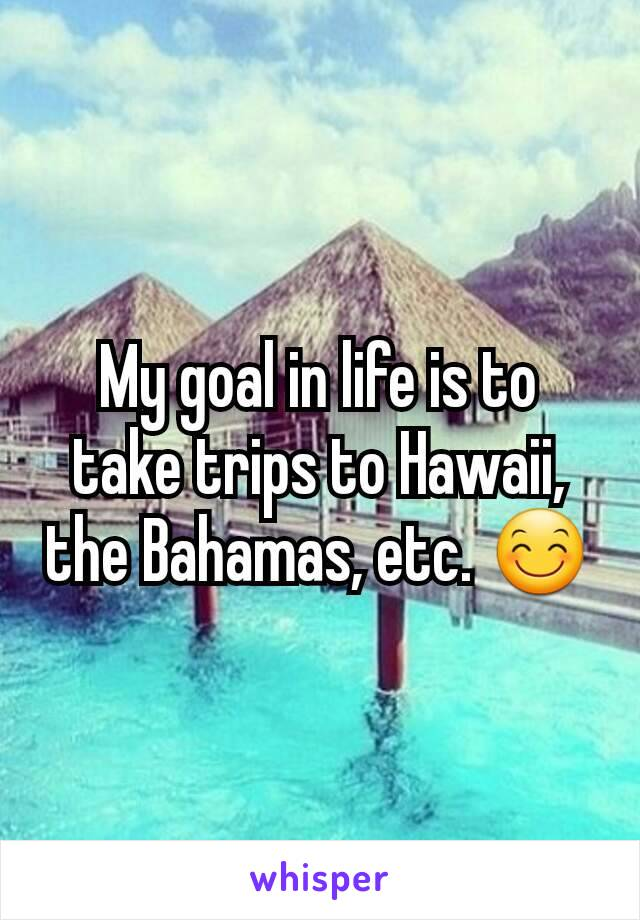 My goal in life is to take trips to Hawaii, the Bahamas, etc. 😊