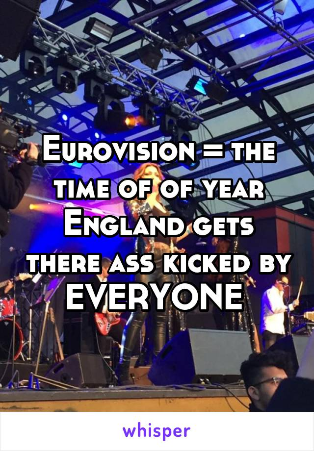 Eurovision = the time of of year England gets there ass kicked by EVERYONE