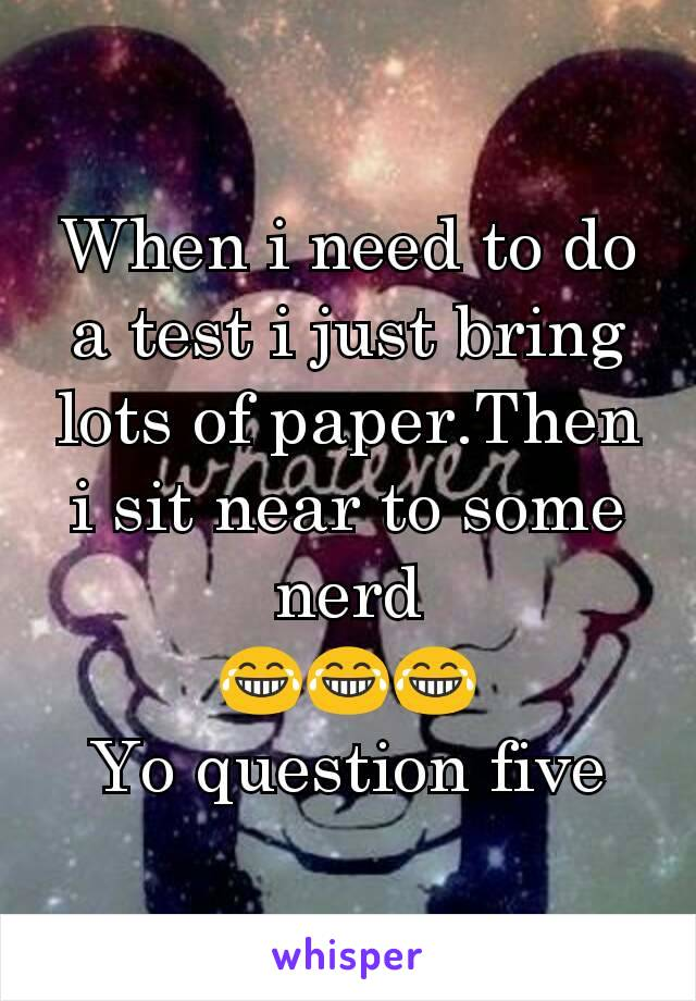 When i need to do a test i just bring lots of paper.Then i sit near to some nerd 😂😂😂 Yo question five